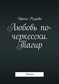 Ирина Резцова - Любовь по-черкесски. Тагир. Роман