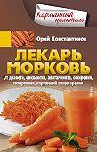 Юрий Константинов -Лекарь морковь. От диабета, онкологии, авитаминоза, ожирения, гипертонии, нарушений пищеварения