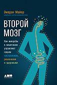 Эмеран Майер -Второй мозг: Как микробы в кишечнике управляют нашим настроением, решениями и здоровьем