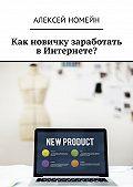 Алексей Номейн -Как новичку заработать вИнтернете?