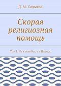 Дамир Миннихазиевич Садыков -Скорая религиозная помощь. Том 1. Невсиле Бог, авПравде