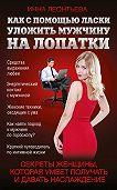 Инна Леонтьева -Как с помощью ласки уложить мужчину на лопатки