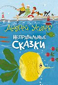 Андрей Алексеевич Усачев -Неправильные сказки