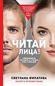 Светлана Филатова -Читай лица! Специальная методика чтения лиц и эмоций