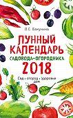 Виктория Бакунина -Лунный календарь садовода-огородника 2018. Сад, огород, здоровье, дом