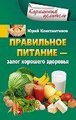 Юрий Константинов -Правильное питание – залог хорошего здоровья
