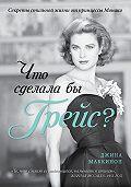 Джина Маккинон -Что сделала бы Грейс? Секреты стильной жизни от принцессы Монако