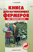 Андрей Кашкаров - Книга для начинающих фермеров. Опыт городского жителя