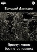 Валерий Данилов -Преступление без потерпевших