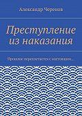 Александр Черенов -Преступление изнаказания. Прошлое переплетается снастоящим…