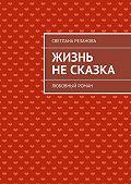 Светлана Резанова - Жизнь несказка