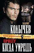 Владимир Колычев -Прощу, когда умрешь
