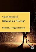 Сергей Кривошеев -Кодовое имя «Мастер»