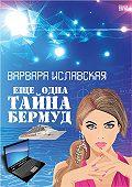 Варвара Иславская - Еще одна тайна Бермуд