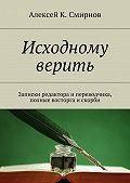 Алексей Смирнов -Исходному верить. Записки редактора и переводчика, полные восторга и скорби