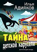Илья Адияков -Тайна детской карусели. Детектив для театра