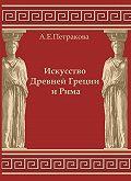А. Е. Петракова - Искусство Древней Греции и Рима: учебно-методическое пособие