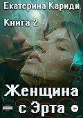 Екатерина Руслановна Кариди -Женщина с Эрта. Книга 2