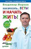Владимир Миркин -Как бросить… есть! И начать жить!