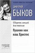 Дмитрий Быков - Пушкин как наш Христос