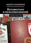 Андрей Миколайчук -Путешествия вмультивселенной. сборник рассказов
