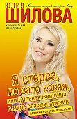 Юлия Шилова - Я стерва, но зато какая, или Сильная женщина в мире слабых мужчин