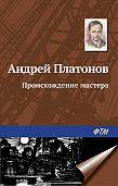 Андрей Платонов -Происхождение мастера