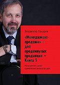 Владимир Токарев -«Менеджмент-продажи»– для продвинутых продавцов – Книга 3. Расширение сферы применения личных продаж