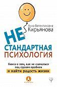 Анна Кирьянова -Нестандартная психология. Книга о том, как не сломаться под грузом проблем и найти радость жизни
