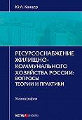 Юрий Канцер -Ресурсоснабжение жилищно-коммунального хозяйства России. Вопросы теории и практики