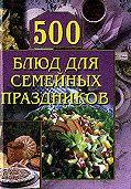 Анастасия Красичкова - 500 блюд для семейных праздников