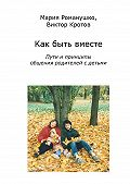 Виктор Кротов, Мария Романушко - Как быть вместе. Пути и принципы общения родителей с детьми