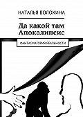 Наталья Волохина -Да какой там Апокалипсис. Фантасмагория реальности
