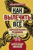 Александр Никонов -Как вылечить все. Параллельная медицина. Научный подход