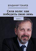 Владимир Токарев -Сила воли: как победить своюлень. Книга 1