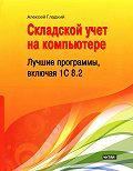 Алексей Гладкий -Складской учет на компьютере. Лучшие программы, включая 1С 8.2