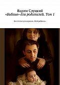 Вадим Слуцкий -«Библия» для родителей. Том1. Все статьи для журнала «Мой ребёнок»