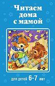 Коллектив Авторов - Читаем дома с мамой. Для детей 6-7 лет