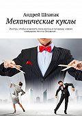 Андрей Шлапак -Механические куклы. Иногда, чтобы изменить свою жизнь клучшему, нужно совершить что-то безумное…