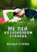 Наталья Егорова -Не пей, козленочком станешь