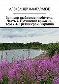 Александр Намгаладзе -Записки рыболова-любителя. Часть7.Путинские времена. Том7.4. Третий срок. Украина