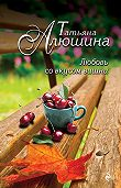 Татьяна Алюшина -Любовь со вкусом вишни