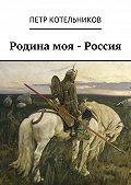 Петр Котельников - Родина моя – Россия
