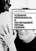Алексей Мичман -Успешная беременность и послеродовой период. Сборник