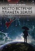 Наталия Березина - Место встречи планета Земля