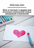 Ярослава Лим -Путь к счастью: 6правил для успешных отношений между женщиной и мужчиной