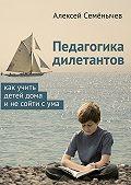 Алексей Семёнычев -Педагогика дилетантов. Как учить детей дома инесойти сума