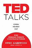 Крис Андерсон -TED TALKS. Слова меняют мир : первое официальное руководство по публичным выступлениям