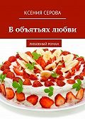 Ксения Серова -Вобъятьях любви. Любовный роман