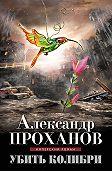 Александр Проханов -Убить колибри